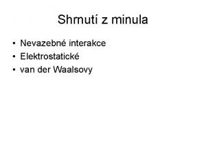Shrnut z minula Nevazebn interakce Elektrostatick van der