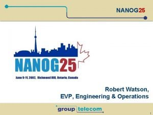NANOG 25 Robert Watson EVP Engineering Operations 1