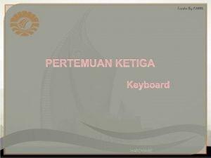 PERTEMUAN KETIGA Keyboard HARDWARE Arti K Keyboard adalah