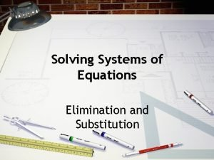Solving Systems of Equations Elimination and Substitution Elimination