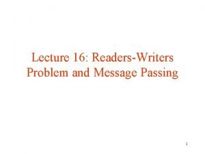 Lecture 16 ReadersWriters Problem and Message Passing 1