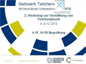 Netzwerk Teilchenwelt Mit freundlicher Untersttzung der 3 Workshop