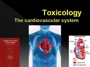 Toxicology The cardiovascular system The cardiovascular system Maintain