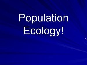 Population Ecology Populations Population all individuals of 1