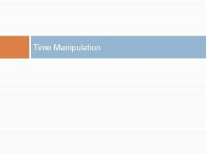 Time Manipulation Time Manipulation The game states rendered