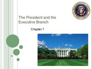 The President and the Executive Branch Chapter 7