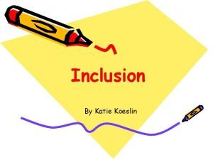 Inclusion By Katie Koeslin Inclusion is consistent with