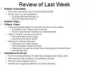 Review of Last Week Problem Externalities If you