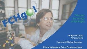 Discover the energy of hydrogen Grzegorz Karwasz Anna