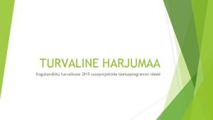TURVALINE HARJUMAA Kogukondliku turvalisuse 2015 suurprojektide toetusprogrammi ideed