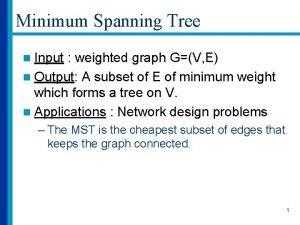 Minimum Spanning Tree n Input weighted graph GV
