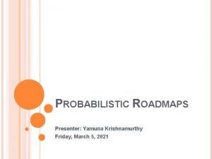 PROBABILISTIC ROADMAPS Presenter Yamuna Krishnamurthy Friday March 5