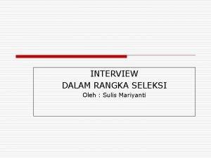 INTERVIEW DALAM RANGKA SELEKSI Oleh Sulis Mariyanti PENGANTAR