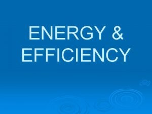 ENERGY EFFICIENCY EFFICIENCY When energy is transferred from