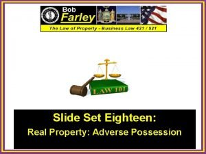 Slide Set Eighteen Real Property Adverse Possession 1