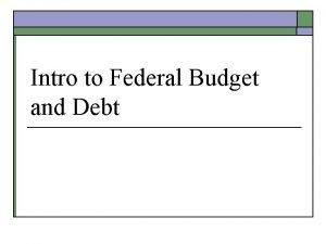 Intro to Federal Budget and Debt Budget o