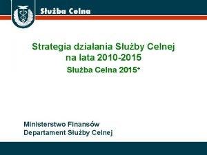 Strategia dziaania Suby Celnej na lata 2010 2015
