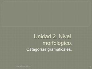 Unidad 2 Nivel morfolgico Categoras gramaticales Mara Pereira