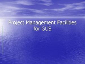 Project Management Facilities for GUS Useful Facilities for
