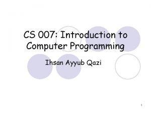CS 007 Introduction to Computer Programming Ihsan Ayyub
