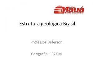Estrutura geolgica Brasil Professor Jeferson Geografia 3 EM