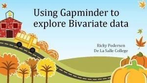 Using Gapminder to explore Bivariate data Ricky Pedersen