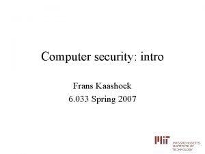 Computer security intro Frans Kaashoek 6 033 Spring