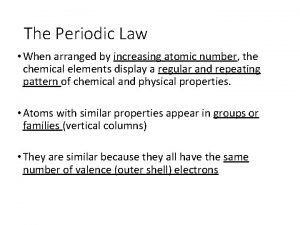 The Periodic Law When arranged by increasing atomic