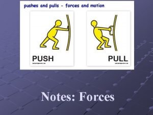 Notes Forces Force A push or a pull