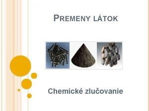 PREMENY LTOK Chemick zluovanie CHEMICK REAKCIE U vieme