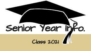 Senior Year Info Class 2021 Senior year is