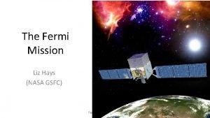 The Fermi Mission Liz Hays NASA GSFC Fermi