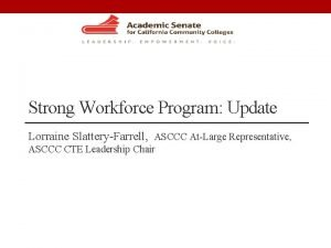 Strong Workforce Program Update Lorraine SlatteryFarrell ASCCC AtLarge