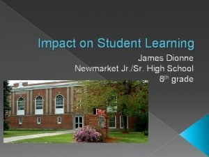 Impact on Student Learning James Dionne Newmarket Jr