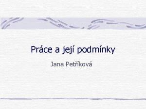 Prce a jej podmnky Jana Petkov Prce se