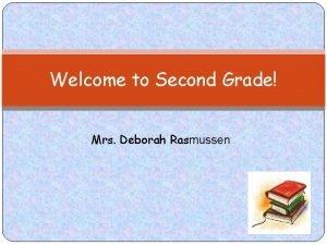 Welcome to Second Grade Mrs Deborah Rasmussen Supplies