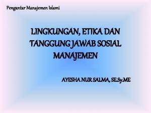 Pengantar Manajemen Islami LINGKUNGAN ETIKA DAN TANGGUNG JAWAB