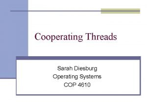 Cooperating Threads Sarah Diesburg Operating Systems COP 4610