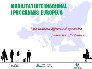 MOBILITAT INTERNACIONAL I PROGRAMES EUROPEUS Una manera diferent