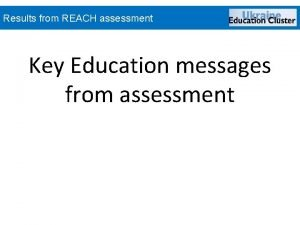 Results from REACH assessment Key Education messages from