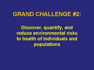 GRAND CHALLENGE 2 Discover quantify and reduce environmental