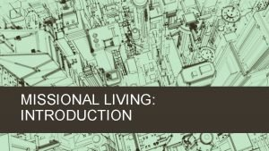 MISSIONAL LIVING INTRODUCTION THE MISSIONAL CALLING EVERY CHRISTIAN