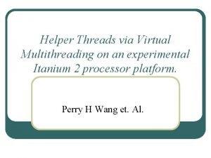 Helper Threads via Virtual Multithreading on an experimental