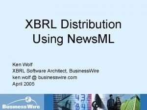 XBRL Distribution Using News ML Ken Wolf XBRL