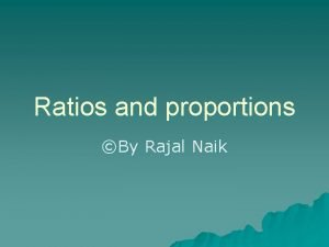 Ratios and proportions By Rajal Naik Simplest ratio