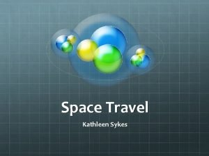 Space Travel Kathleen Sykes Types of Space Exploration