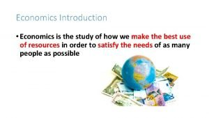 Economics Introduction Economics is the study of how