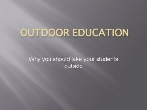 OUTDOOR EDUCATION Why you should take your students