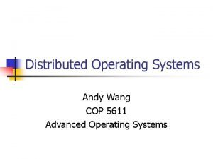 Distributed Operating Systems Andy Wang COP 5611 Advanced