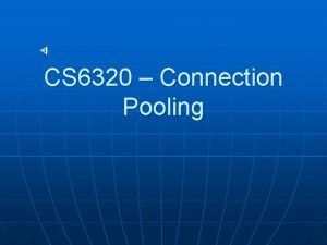 CS 6320 Connection Pooling Connection pooling the need